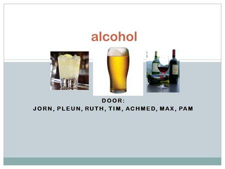 DOOR: JORN, PLEUN, RUTH, TIM, ACHMED, MAX, PAM alcohol.