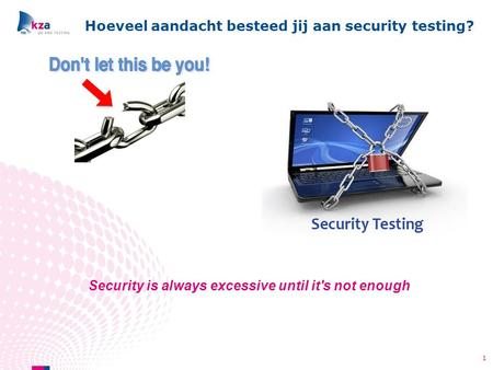 Hoeveel aandacht besteed jij aan security testing? 1 Security is always excessive until it's not enough.