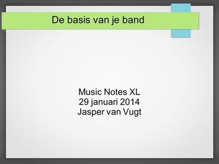 De basis van je band Music Notes XL 29 januari 2014 Jasper van Vugt.