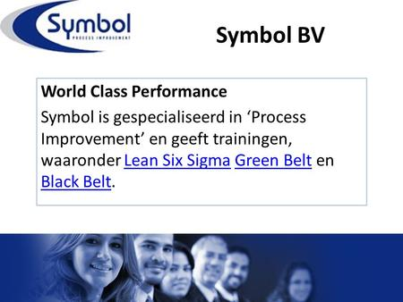 Symbol BV World Class Performance Symbol is gespecialiseerd in 'Process Improvement' en geeft trainingen, waaronder Lean Six Sigma Green Belt en Black.
