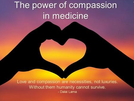 The power of compassion in medicine Love and compassion are necessities, not luxuries. Without them humanity cannot survive. - Dalai Lama.