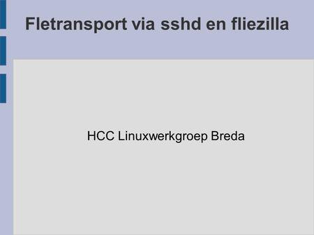 Fletransport via sshd en fliezilla HCC Linuxwerkgroep Breda.