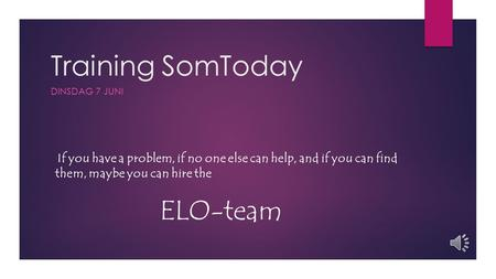 Training SomToday DINSDAG 7 JUNI If you have a problem, if no one else can help, and if you can find them, maybe you can hire the ELO-team.