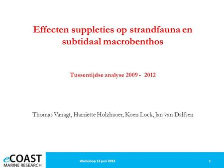 1Workshop 13 juni 2013 Effecten suppleties op strandfauna en subtidaal macrobenthos Tussentijdse analyse 2009 - 2012 Thomas Vanagt, Harriette Holzhauer,