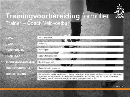 Trainingvoorbereiding formulier Trainer – Coach Veldvoetbal COACH TEAM TEAMFUNCTIE TEAMTAAK SPEELVELDGEDEELTE ROL TEGENPARTIJ DOELSTELLING Verdedigen Elissa.