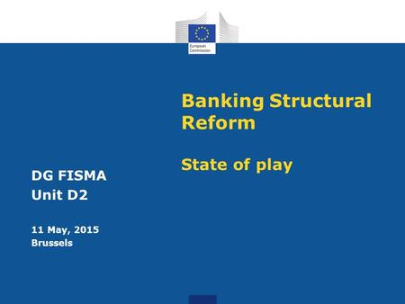 Banking Structural Reform State of play DG FISMA Unit D2 11 May, 2015 Brussels.