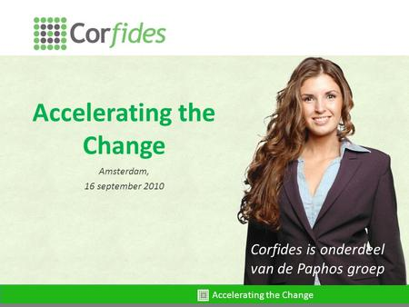 Accelerating the Change Amsterdam, 16 september 2010 Corfides is onderdeel van de Paphos groep.