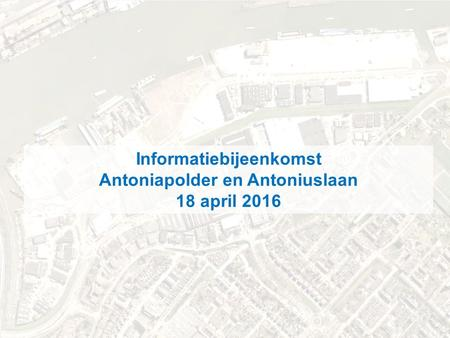 .. november 2012 Informatiebijeenkomst Antoniapolder en Antoniuslaan 18 april 2016.