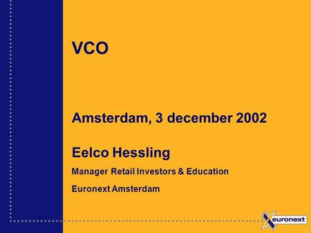 VCO Amsterdam, 3 december 2002 Eelco Hessling Manager Retail Investors & Education Euronext Amsterdam.