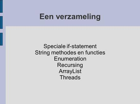 Een verzameling Speciale if-statement String methodes en functies Enumeration Recursing ArrayList Threads.