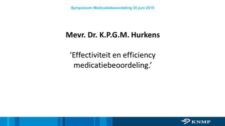 Symposium Medicatiebeoordeling 30 juni 2016 Mevr. Dr. K.P.G.M. Hurkens 'Effectiviteit en efficiency medicatiebeoordeling.'