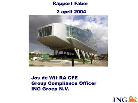 Jos de Wit RA CFE Group Compliance Officer ING Groep N.V. Rapport Faber 2 april 2004.