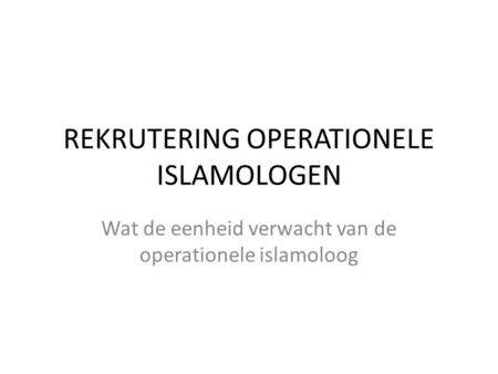 REKRUTERING OPERATIONELE ISLAMOLOGEN Wat de eenheid verwacht van de operationele islamoloog.