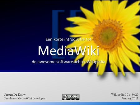 Een korte introductie tot MediaWiki de awesome software achter Wikipedia Jeroen De Dauw Freelance MediaWiki developer Wikipedia 10 at 0x20 January 2011.