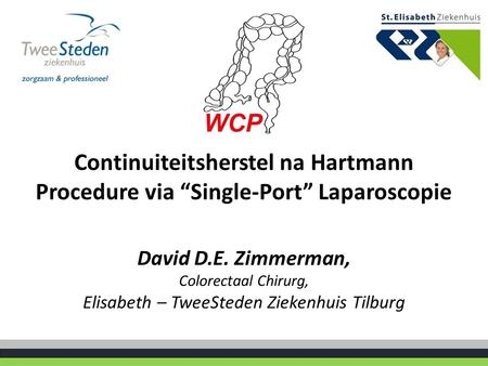 "Continuiteitsherstel na Hartmann Procedure via ""Single-Port"" Laparoscopie David D.E. Zimmerman, Colorectaal Chirurg, Elisabeth – TweeSteden Ziekenhuis."