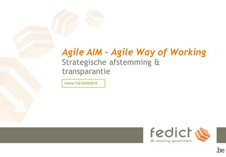 Agile AIM – Agile Way of Working Strategische afstemming & transparantie Versie /03/2015.