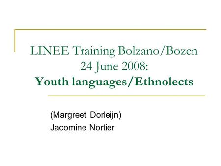 LINEE Training Bolzano/Bozen 24 June 2008: Youth languages/Ethnolects (Margreet Dorleijn) Jacomine Nortier.