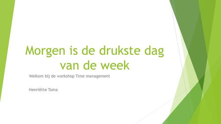 Morgen is de drukste dag van de week Welkom bij de workshop Time management Henriëtte Toma.