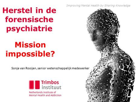 Improving Mental Health by Sharing Knowledge Mission impossible? Herstel in de forensische psychiatrie Sonja van Rooijen, senior wetenschappelijk medewerker.