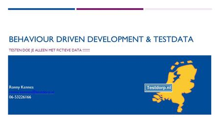 BEHAVIOUR DRIVEN DEVELOPMENT & TESTDATA TESTEN DOE JE ALLEEN MET FICTIEVE DATA !!!!!!! Ronny Kennes