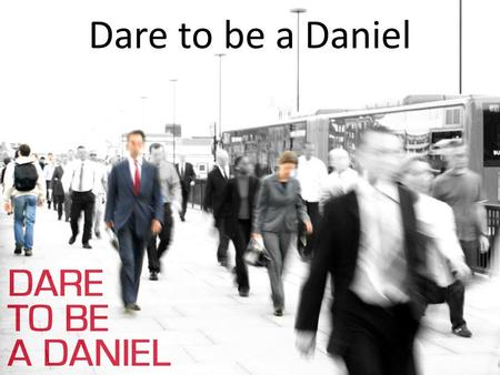 Dare to be a Daniel. Ontworteld geloven? Dare to be a Daniel.