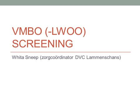 VMBO (-LWOO) SCREENING Whita Sneep (zorgcoördinator DVC Lammenschans)