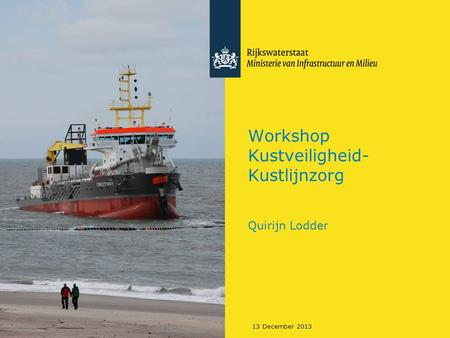 13 December 2013 Workshop Kustveiligheid- Kustlijnzorg Quirijn Lodder.
