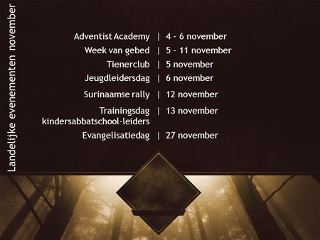 Adventist Academy|4 – 6 november Week van gebed|5 – 11 november Tienerclub|5 november Jeugdleidersdag|6 november Surinaamse rally|12 november Trainingsdag.