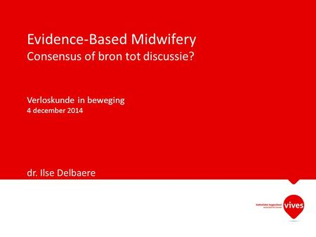 Evidence-Based Midwifery Consensus of bron tot discussie? Verloskunde in beweging 4 december 2014 dr. Ilse Delbaere.