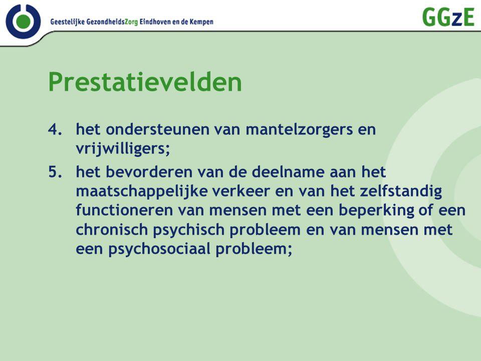 Prestatievelden 6.het verlenen van voorzieningen aan mensen met een beperking of een chronisch psychisch probleem en van mensen met een psychosociaal probleem ten behoeve van het behoud van hun zelfstandig functioneren of hun deelname aan het maatschappelijk verkeer; 7.maatschappelijke opvang, waaronder vrouwenopvang en huiselijk geweld 8.het bevorderen van openbare geestelijke gezondheidszorg, met uitzondering van het bieden van psychosociale hulp bij rampen 9.het bevorderen van verslavingsbeleid.