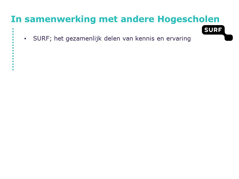 In samenwerking met andere Hogescholen SURF; het gezamenlijk delen van kennis en ervaring SURFnet; het gemeenschappelijk gebruik van netwerk SURFconext; gezamenlijk gebruik van authenticatie KUBUS; 6 Hogescholen die met elkaar datacenterdiensten willen inhuren.