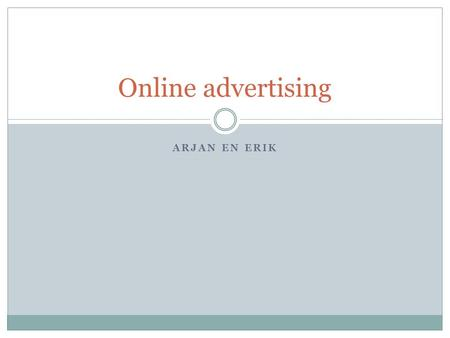 ARJAN EN ERIK Online advertising. Inleidend Wat is Online Advertising? Soorten advertising Bedrijven.