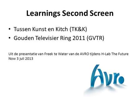 Learnings Second Screen Tussen Kunst en Kitch (TK&K) Gouden Televisier Ring 2011 (GVTR) Uit de presentatie van Freek te Water van de AVRO tijdens H-Lab.
