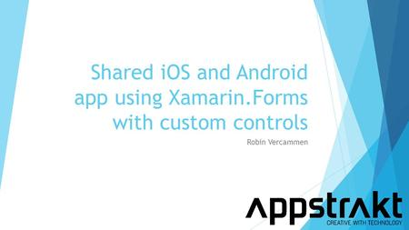 Shared iOS and Android app using Xamarin.Forms with custom controls Robin Vercammen.