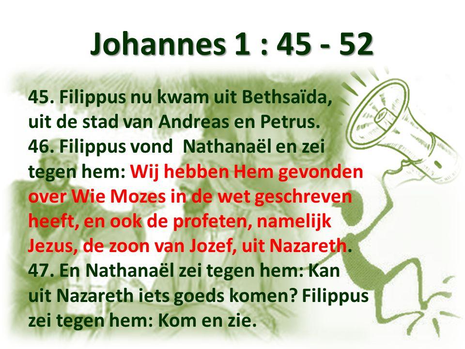Johannes 1 : 45 - 52 45.Filippus nu kwam uit Bethsaïda, uit de stad van Andreas en Petrus.