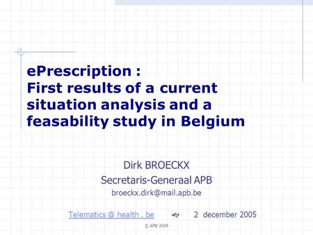 © APB 2005 ePrescription : First results of a current situation analysis and a feasability study in Belgium Dirk BROECKX Secretaris-Generaal APB