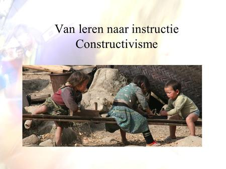 Van leren naar instructie Constructivisme. Advance Organizer Videoclips Teachers TV –http://www.teachers.tv/videos/great-lesson- ideas-physics-kung-fu.