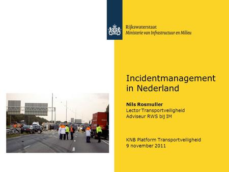 Incidentmanagement in Nederland Nils Rosmuller Lector Transportveiligheid Adviseur RWS bij IM KNB Platform Transportveiligheid 9 november 2011.