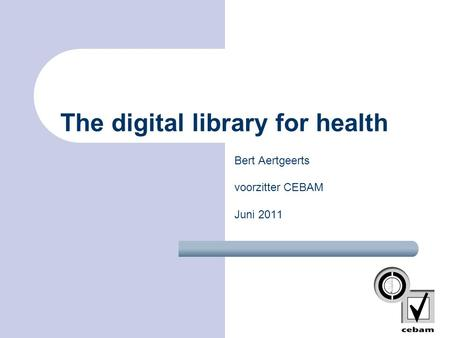 Bert Aertgeerts voorzitter CEBAM Juni 2011 The digital library for health.