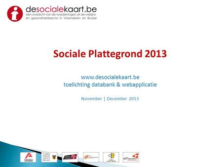 Sociale Plattegrond 2013 www.desocialekaart.be toelichting databank & webapplicatie November | December 2013.