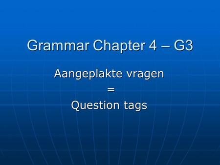 Grammar Chapter 4 – G3 Aangeplakte vragen = Question tags.