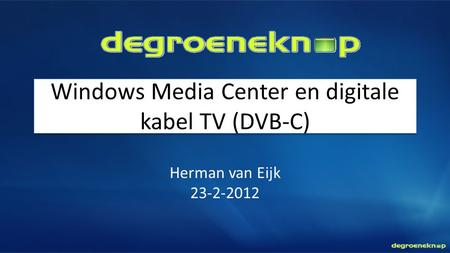 Windows Media Center en digitale kabel TV (DVB-C) Herman van Eijk 23-2-2012.