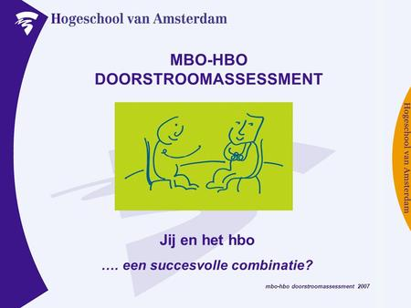 Mbo-hbo doorstroomassessment 2007 MBO-HBO DOORSTROOMASSESSMENT Jij en het hbo …. een succesvolle combinatie?