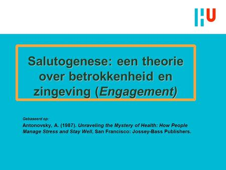 Salutogenese: een theorie over betrokkenheid en zingeving (Engagement) Gebaseerd op: Antonovsky, A. (1987). Unraveling the Mystery of Health: How People.