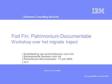 Business Consulting Services © Copyright IBM Corporation 2002 Fod Fin: Patrimonium Documentatie Workshop over het migratie traject Ontwikkeling van de.