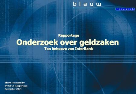 Rapportage Onderzoek over geldzaken t.b.v. InterBank Blauw Research / B4890-2 © november 2004 1 Blauw Research bv B4890-2, Rapportage November 2004 Rapportage.