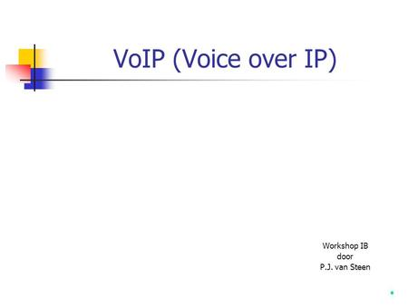 VoIP (Voice over IP) Workshop IB door P.J. van Steen.