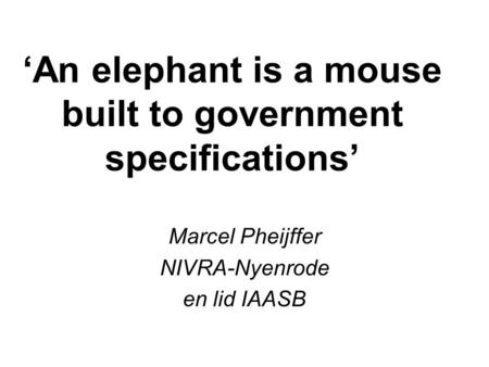 'An elephant is a mouse built to government specifications' Marcel Pheijffer NIVRA-Nyenrode en lid IAASB.