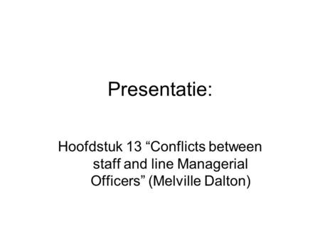 "Presentatie: Hoofdstuk 13 ""Conflicts between staff and line Managerial Officers"" (Melville Dalton)"
