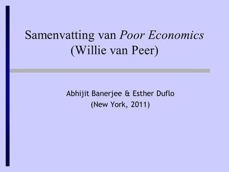 Samenvatting van Poor Economics (Willie van Peer) Abhijit Banerjee & Esther Duflo (New York, 2011)